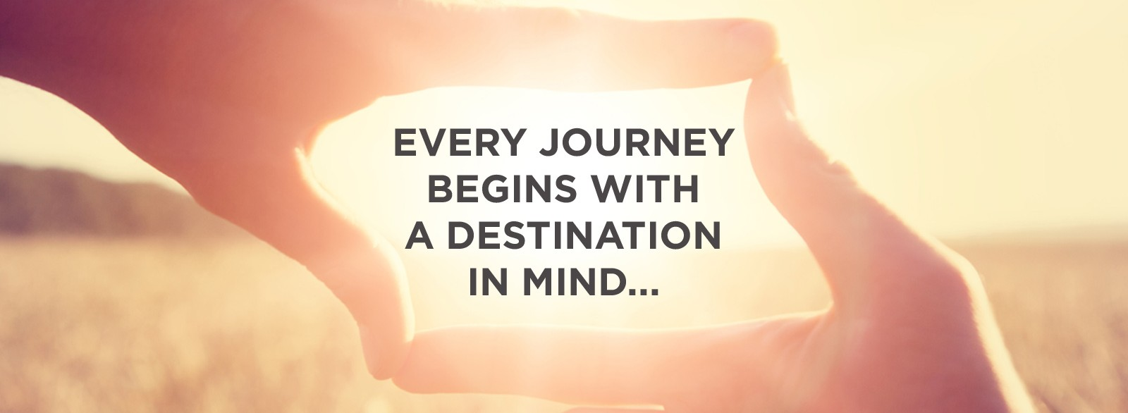 Every Journey Begins with a Destination in Mind...